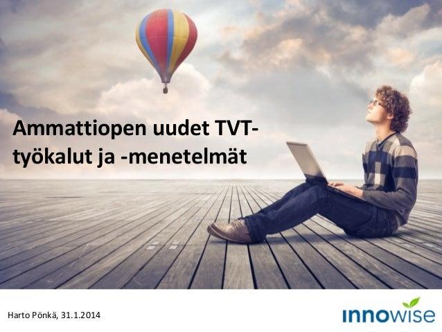 Ammattiopen uudet TVTtyökalut ja -menetelmät  Harto Pönkä, 31.1.2014