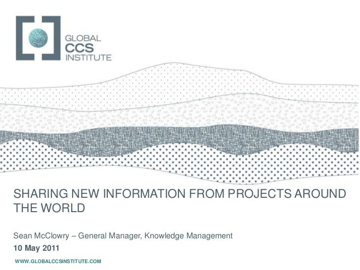 SHARING NEW INFORMATION FROM PROJECTS AROUND THE WORLD<br />Sean McClowry – General Manager, Knowledge Management<br />10 ...