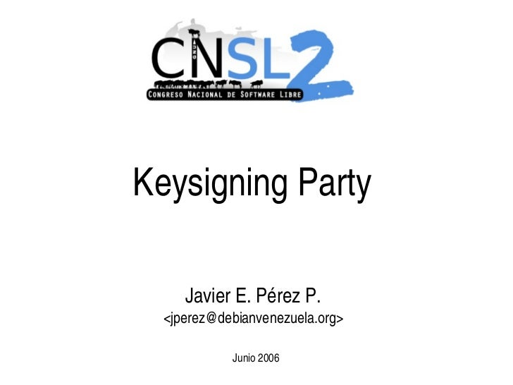 Keysigning Party         Javier E. Pérez P.      <jperez@debianvenezuela.org>                Junio 2006                   ...