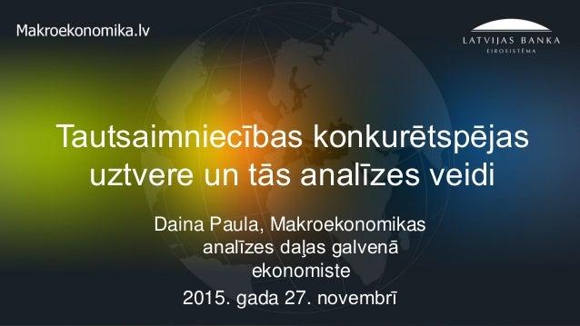 1 Tautsaimniecības konkurētspējas uztvere un tās analīzes veidi Daina Paula, Makroekonomikas analīzes daļas galvenā ekonom...