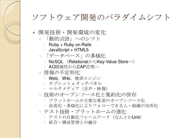 ソフトウェア開発のパラダイムシフト   開発技術・開発環境の変化    ◦ 「動的言語」へのシフト      Ruby + Ruby on Rails      JavaScript + HTML5    ◦ 「データベース」の多様化  ...