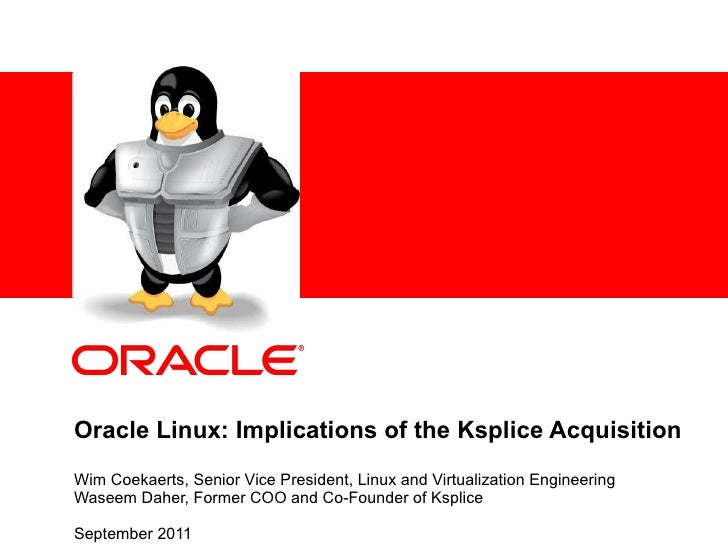 Oracle Linux: Implications of the Ksplice Acquisition Wim Coekaerts, Senior Vice President, Linux and Virtualization Engin...