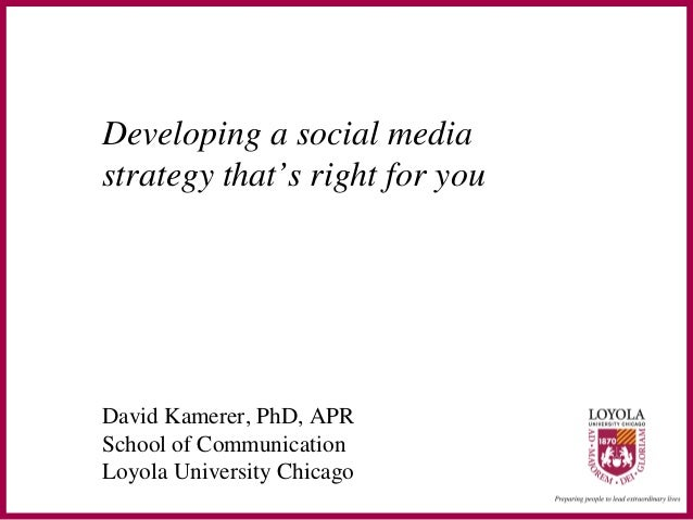 Developing a social media strategy that's right for you David Kamerer, PhD, APR School of Communication Loyola University ...