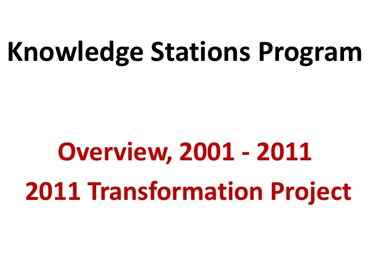 Knowledge Stations Program   Overview, 2001 - 2011 2011 Transformation Project