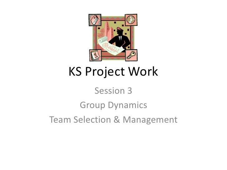 KS Project Work <br />Session 3<br />Group Dynamics <br />Team Selection & Management<br />