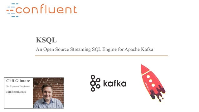 1Confidential KSQL An Open Source Streaming SQL Engine for Apache Kafka Cliff Gilmore Sr. Systems Engineer cliff@confluent...