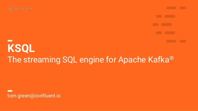 1C O N F I D E N T I A L KSQL The streaming SQL engine for Apache Kafka® tom.green@confluent.io