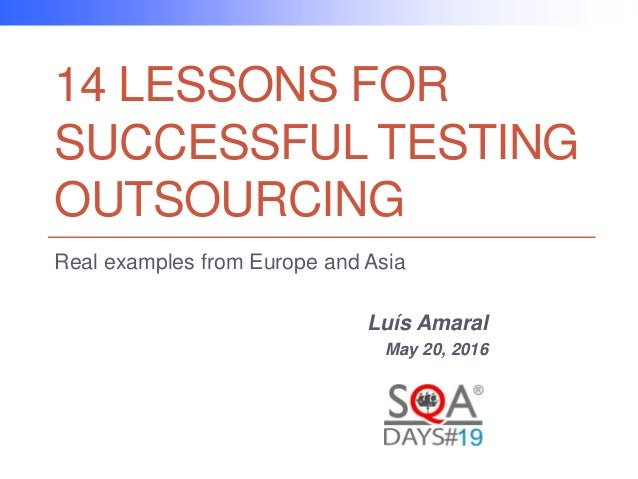 14 LESSONS FOR SUCCESSFUL TESTING OUTSOURCING Real examples from Europe and Asia Luís Amaral May 20, 2016