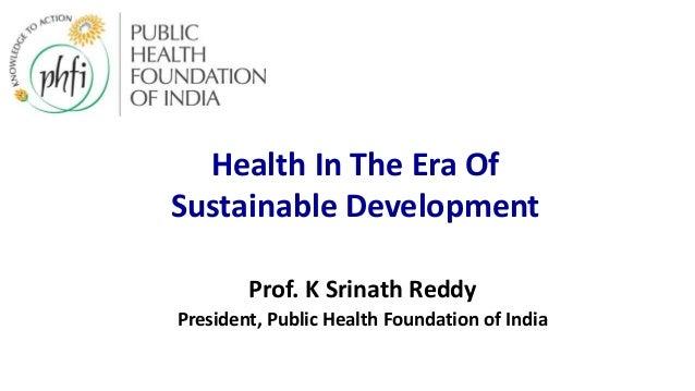 Prof. K Srinath Reddy President, Public Health Foundation of India Health In The Era Of Sustainable Development