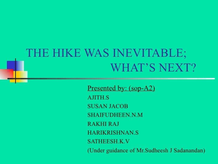 THE HIKE WAS INEVITABLE;   WHAT'S NEXT? Presented by: (sop-A2) AJITH.S SUSAN JACOB SHAIFUDHEEN.N.M RAKHI RAJ HARIKRISHNAN....