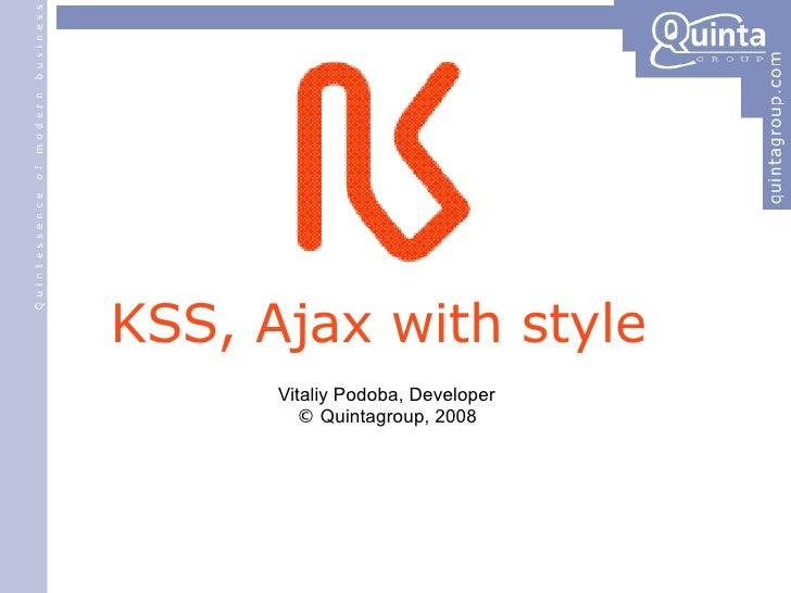 <ul><li>KSS, Ajax with style </li></ul><ul><ul><li>Vitaliy Podoba, Developer </li></ul></ul><ul><ul><li>©  Quintagroup, 20...