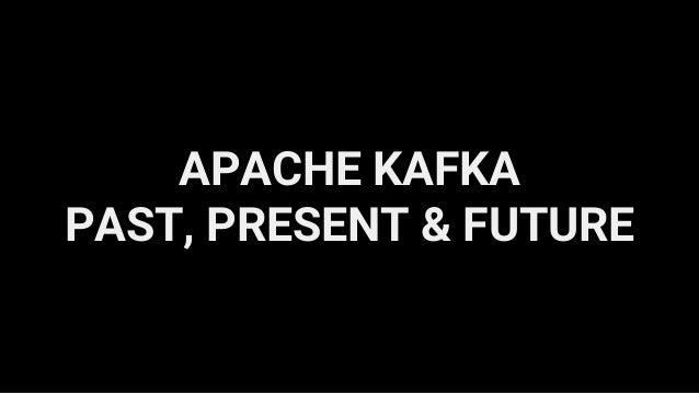 APACHE KAFKA PAST, PRESENT & FUTURE
