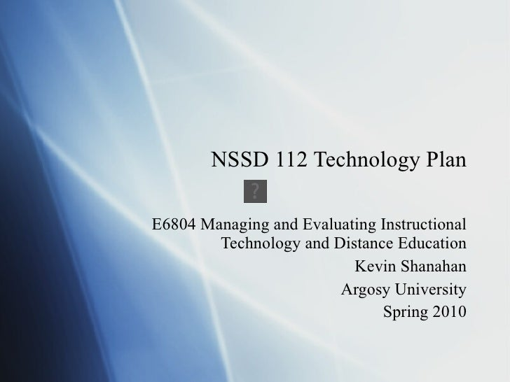 NSSD 112 Technology Plan E6804 Managing and Evaluating Instructional Technology and Distance Education Kevin Shanahan Argo...
