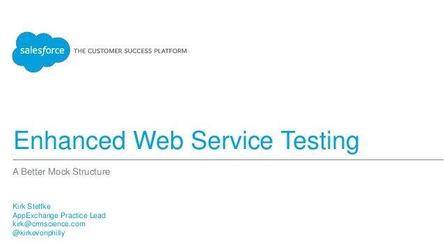 Enhanced Web Service Testing Kirk Steffke AppExchange Practice Lead kirk@crmscience.com @kirkevonphilly A Better Mock Stru...