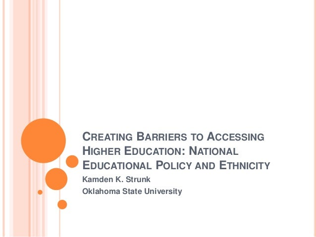 CREATING BARRIERS TO ACCESSING HIGHER EDUCATION: NATIONAL EDUCATIONAL POLICY AND ETHNICITY Kamden K. Strunk Oklahoma State...