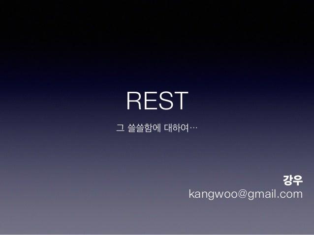 REST 그 쓸쓸함에 대하여… 강우 kangwoo@gmail.com