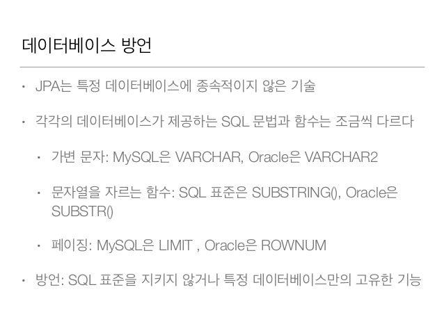 데이터베이스 방언 • JPA는 특정 데이터베이스에 종속적이지 않은 기술 • 각각의 데이터베이스가 제공하는 SQL 문법과 함수는 조금씩 다르다 • 가변 문자: MySQL은 VARCHAR, Oracle은 VARCHAR2 •...