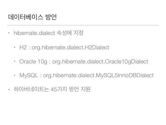 데이터베이스 방언 • hibernate.dialect 속성에 지정 • H2 : org.hibernate.dialect.H2Dialect • Oracle 10g : org.hibernate.dialect.Oracle10g...
