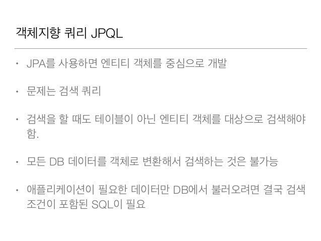 객체지향 쿼리 JPQL • JPA를 사용하면 엔티티 객체를 중심으로 개발 • 문제는 검색 쿼리 • 검색을 할 때도 테이블이 아닌 엔티티 객체를 대상으로 검색해야 함. • 모든 DB 데이터를 객체로 변환해서 검색하는 것은...