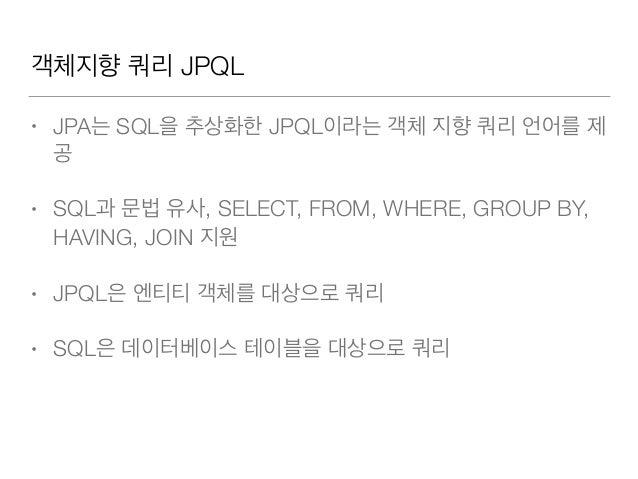 객체지향 쿼리 JPQL • JPA는 SQL을 추상화한 JPQL이라는 객체 지향 쿼리 언어를 제 공 • SQL과 문법 유사, SELECT, FROM, WHERE, GROUP BY, HAVING, JOIN 지원 • JPQL...