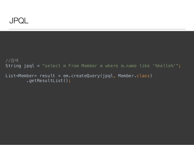 "JPQL //검색 String jpql = ""select m From Member m where m.name like '%hello%'"";  List<Member> result = em.createQuery(jpql..."