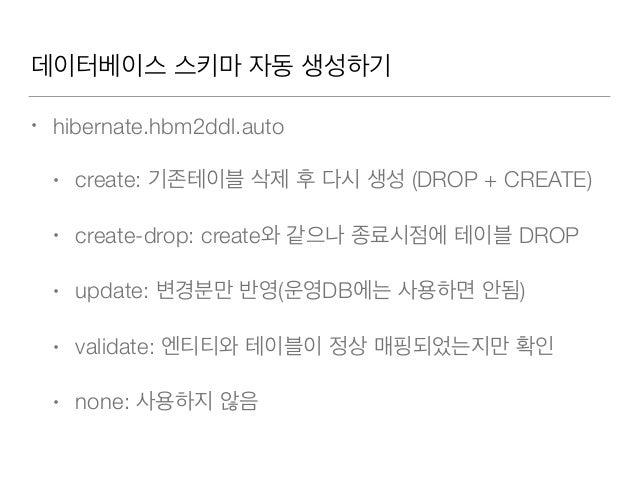 데이터베이스 스키마 자동 생성하기 • hibernate.hbm2ddl.auto • create: 기존테이블 삭제 후 다시 생성 (DROP + CREATE) • create-drop: create와 같으나 종료시점에 테이...