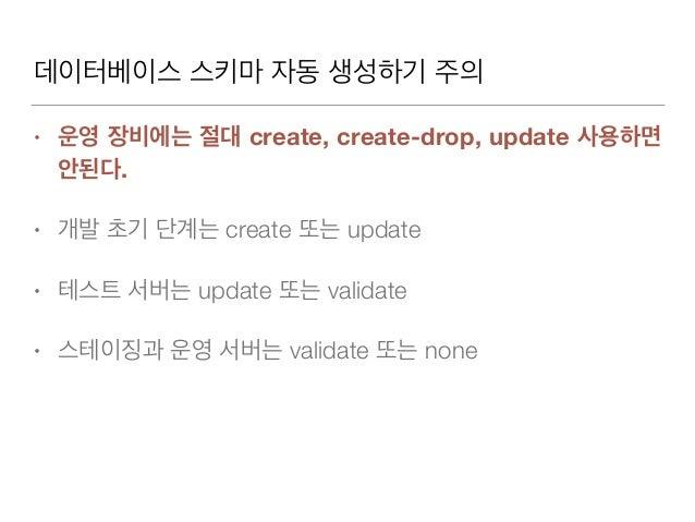 데이터베이스 스키마 자동 생성하기 주의 • 운영 장비에는 절대 create, create-drop, update 사용하면 안된다. • 개발 초기 단계는 create 또는 update • 테스트 서버는 update 또는 ...