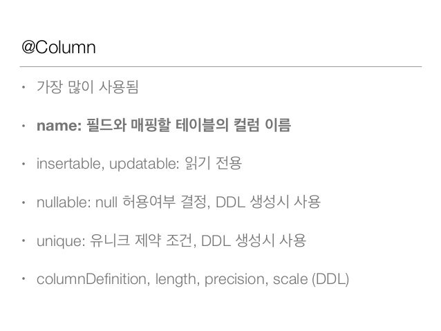 @Column • 가장 많이 사용됨 • name: 필드와 매핑할 테이블의 컬럼 이름 • insertable, updatable: 읽기 전용 • nullable: null 허용여부 결정, DDL 생성시 사용 • uniqu...