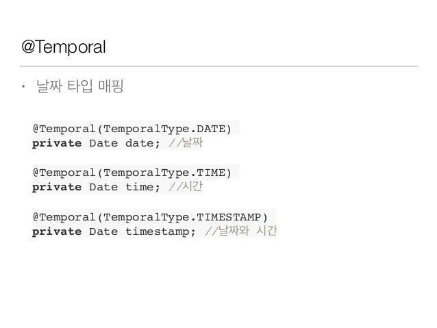 @Temporal • 날짜 타입 매핑 @Temporal(TemporalType.DATE) private Date date; //날짜 @Temporal(TemporalType.TIME) private Date time; ...