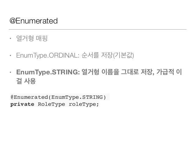 @Enumerated • 열거형 매핑 • EnumType.ORDINAL: 순서를 저장(기본값) • EnumType.STRING: 열거형 이름을 그대로 저장, 가급적 이 걸 사용 @Enumerated(EnumType.ST...