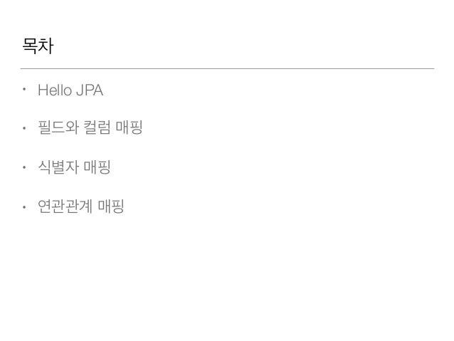 목차 • Hello JPA • 필드와 컬럼 매핑 • 식별자 매핑 • 연관관계 매핑