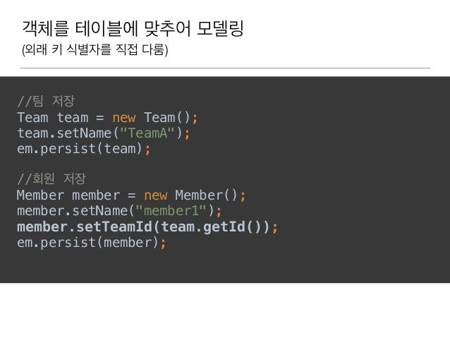 """객체를 테이블에 맞추어 모델링 (외래 키 식별자를 직접 다룸) //팀 저장 Team team = new Team(); team.setName(""""TeamA""""); em.persist(team);  //회원 저장 ..."""