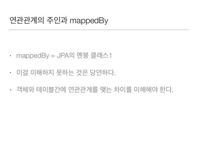 연관관계의 주인과 mappedBy • mappedBy = JPA의 멘붕 클래스1 • 이걸 이해하지 못하는 것은 당연하다. • 객체와 테이블간에 연관관계를 맺는 차이를 이해해야 한다.