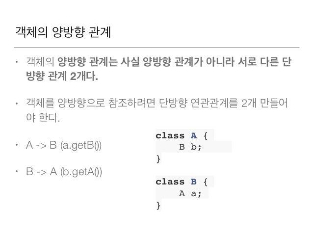 객체의 양방향 관계 • 객체의 양방향 관계는 사실 양방향 관계가 아니라 서로 다른 단 뱡향 관계 2개다. • 객체를 양방향으로 참조하려면 단방향 연관관계를 2개 만들어 야한다. • A -> B (a.getB()) • ...