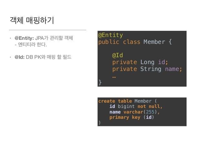 객체 매핑하기 • @Entity: JPA가 관리할 객체  - 엔티티라 한다.  • @Id: DB PK와 매핑 할 필드 @Entity public class Member {   @Id  private Long i...