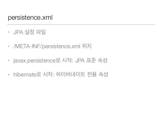 persistence.xml • JPA 설정 파일 • /META-INF/persistence.xml 위치 • javax.persistence로 시작: JPA 표준 속성 • hibernate로 시작: 하이버네이트 전용 속성