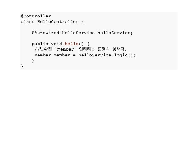 @Controller class HelloController { @Autowired HelloService helloService; public void hello() { //반환된 `member` 엔티티는 준영속 상태...