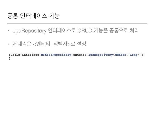 공통 인터페이스기능 • JpaRepository 인터페이스로 CRUD 기능을 공통으로 처리 • 제네릭은 <엔티티, 식별자>로 설정 public interface MemberRepository extends JpaRep...