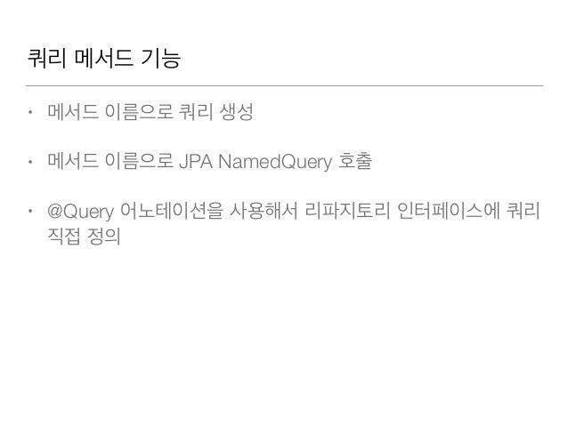 메서드 이름으로 쿼리생성 • 메서드 이름 규칙으로 JPQL 생성 • http://docs.spring.io/spring-data/jpa/docs/1.8.0.RELEASE/ reference/html/#jpa.query...