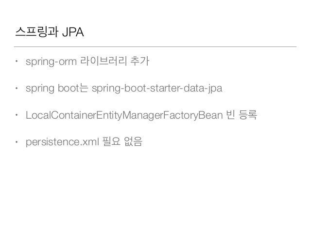 스프링과 JPA • spring-orm 라이브러리 추가 • spring boot는 spring-boot-starter-data-jpa • LocalContainerEntityManagerFactoryBean 빈 등록 •...