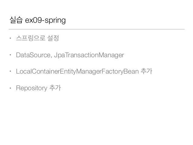 실습 ex09-spring • 스프링으로 설정 • DataSource, JpaTransactionManager • LocalContainerEntityManagerFactoryBean 추가 • Repository 추가