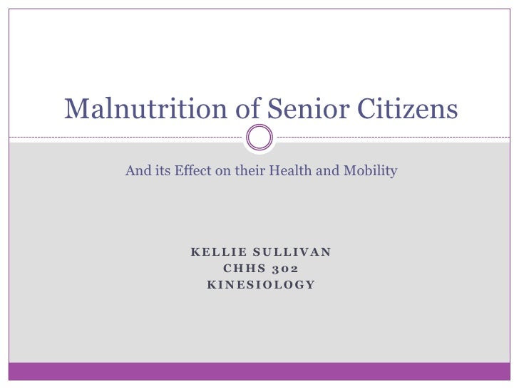 Malnutrition of Senior CitizensAnd its Effect on their Health and Mobility<br />Kellie Sullivan<br />CHHS 302<br />Kinesio...