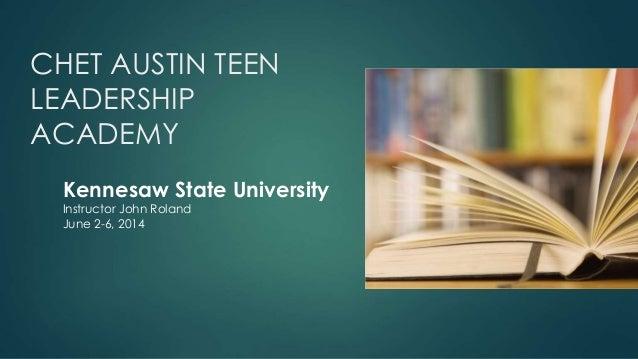 CHET AUSTIN TEEN LEADERSHIP ACADEMY Kennesaw State University Instructor John Roland June 2-6, 2014