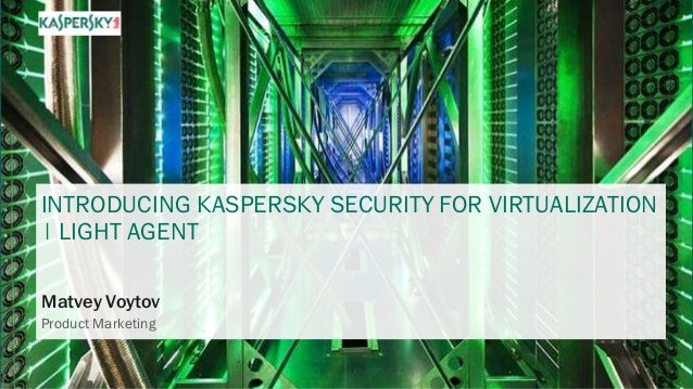 INTRODUCING KASPERSKY SECURITY FOR VIRTUALIZATION | LIGHT AGENT Matvey Voytov Product Marketing