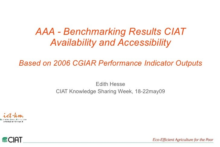 AAA - Benchmarking Results CIAT Availability and Accessibility Based on 2006 CGIAR Performance Indicator Outputs Edith Hes...