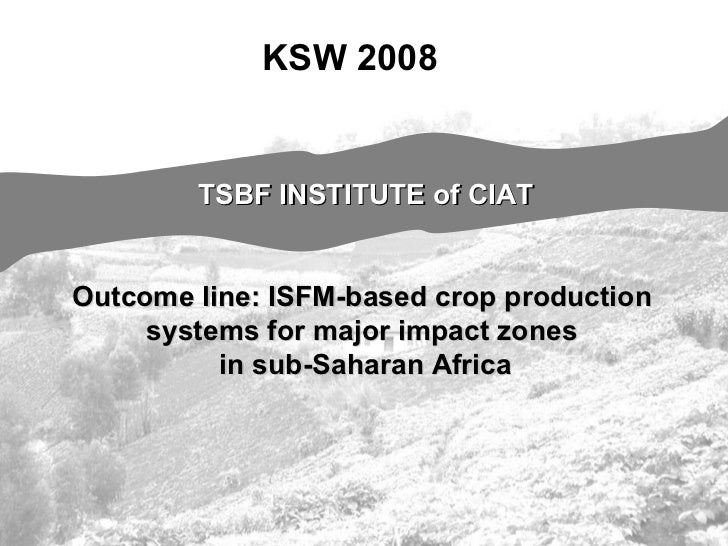 TSBF INSTITUTE of CIAT Outcome line: ISFM-based crop production  systems for major impact zones  in sub-Saharan Africa KSW...