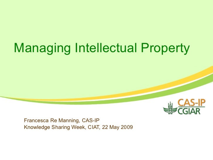 Managing Intellectual Property      Francesca Re Manning, CAS-IP  Knowledge Sharing Week, CIAT, 22 May 2009