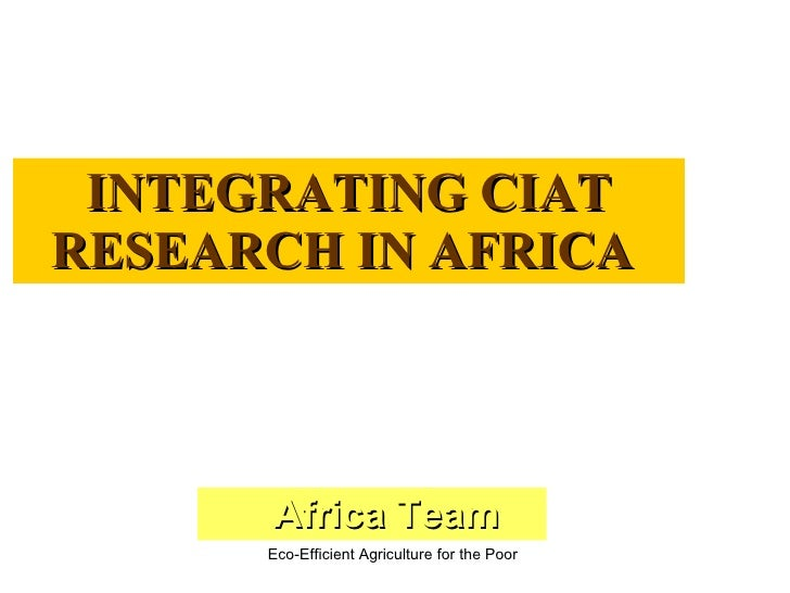 INTEGRATING CIAT RESEARCH IN AFRICA          Africa Team       Eco-Efficient Agriculture for the Poor