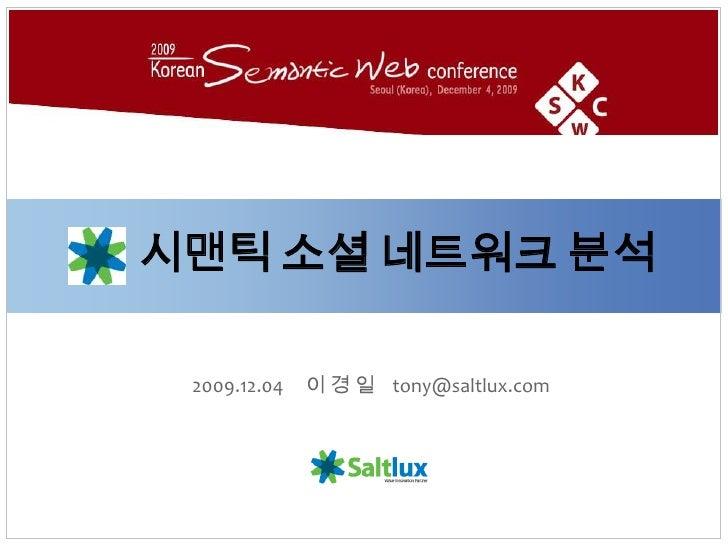 시맨틱소셜 네트워크 분석<br />2009.12.04     이 경 일    tony@saltlux.com<br />
