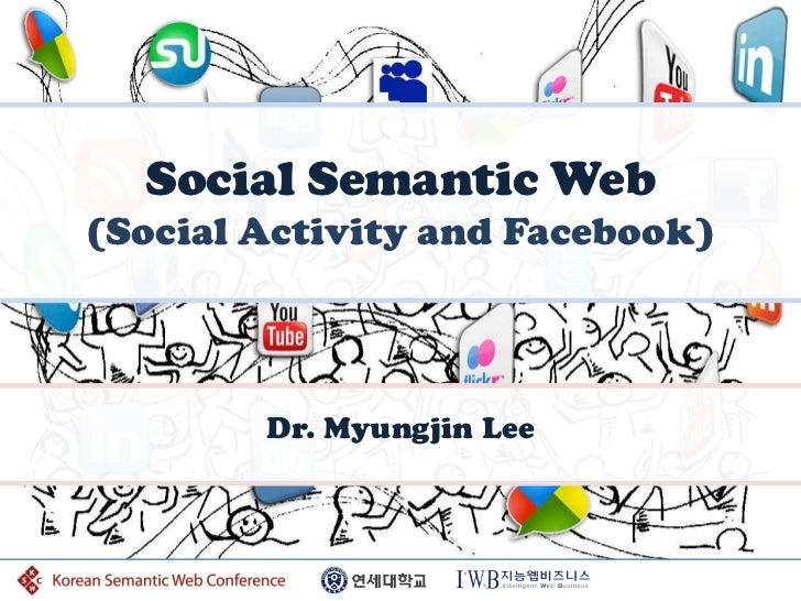 Social Semantic Web(Social Activity and Facebook)        Dr. Myungjin Lee